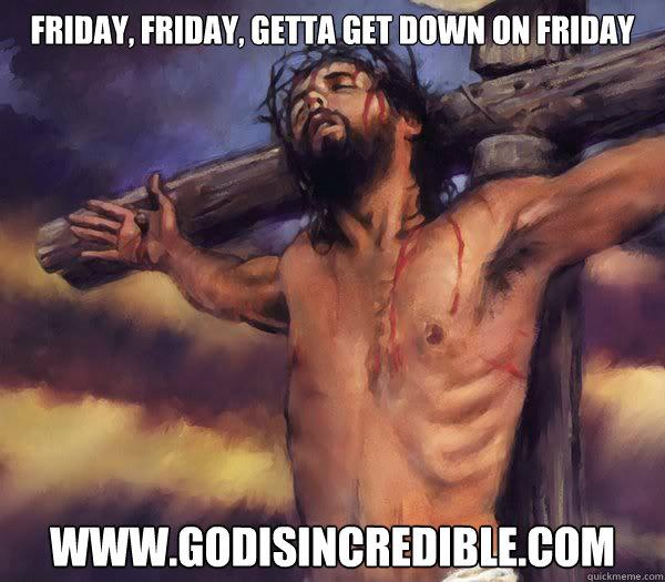 Friday, Friday, Getta Get Down on Friday www.godisincredible.com