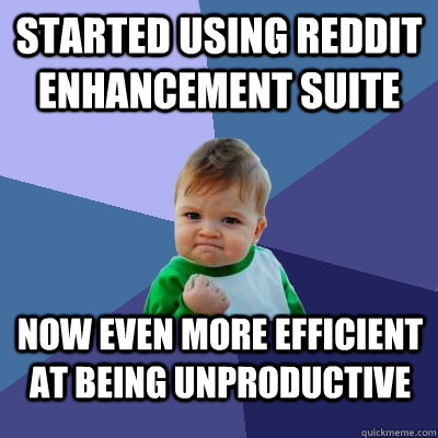 Started using Reddit enhancement suite Now even more efficient at being unproductive - Started using Reddit enhancement suite Now even more efficient at being unproductive  Success Kid