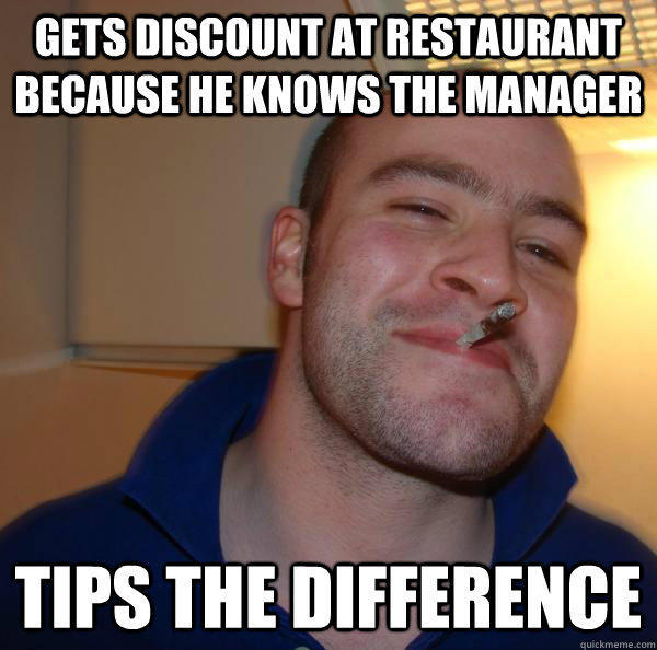 Gets discount at restaurant because he knows the manager   Tips the difference - Gets discount at restaurant because he knows the manager   Tips the difference  Misc