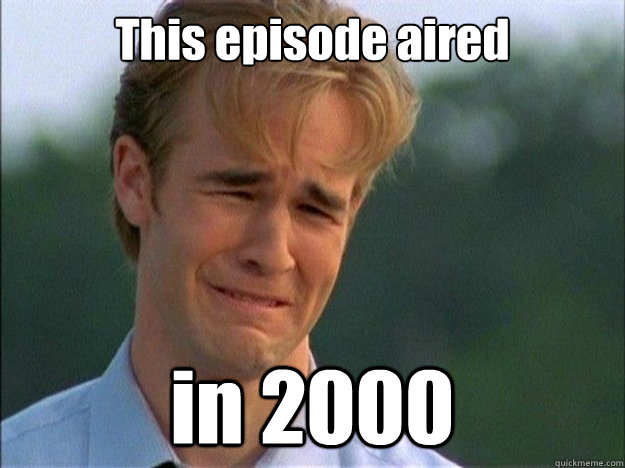 This episode aired  in 2000 - This episode aired  in 2000  Dawson Sad