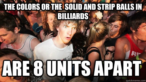 The colors or the  solid and strip balls in billiards are 8 units apart  - The colors or the  solid and strip balls in billiards are 8 units apart   Sudden Clarity Clarence