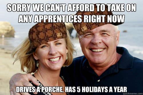 Sorry we can't afford to take on any apprentices right now Drives a porche, has 5 holidays a year