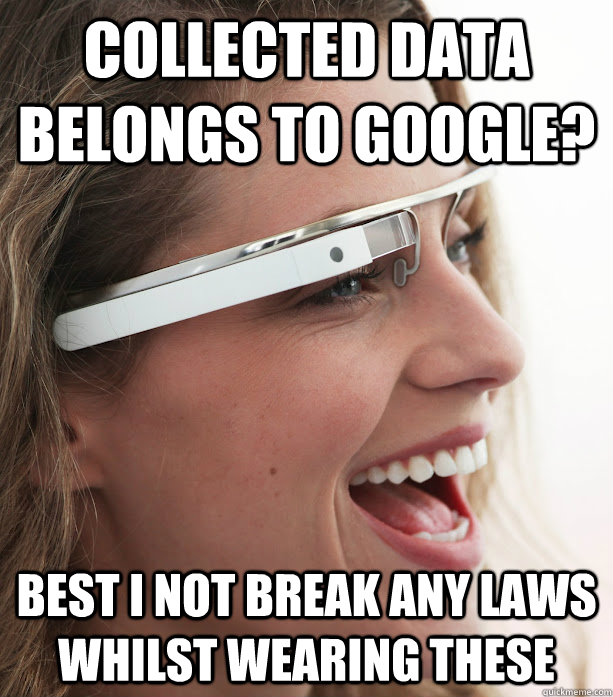 COLLECTED DATA BELONGS TO GOOGLE? BEST I NOT BREAK ANY LAWS WHILST WEARING THESE