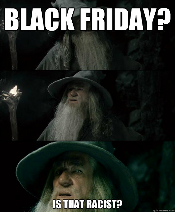 Black Friday? Is that racist?  - Black Friday? Is that racist?   Confused Gandalf
