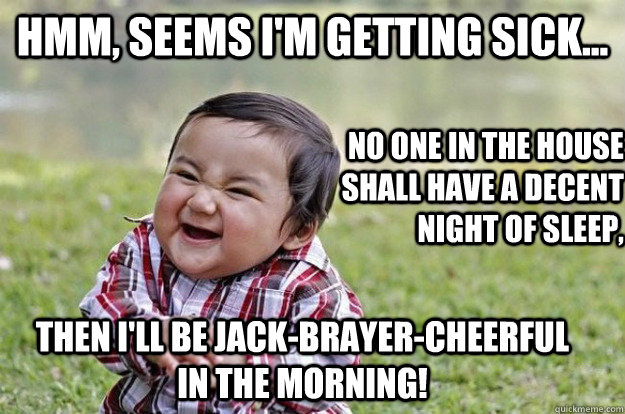 Hmm, seems I'm getting sick... no one in the house shall have a decent night of sleep, then I'll be Jack-Brayer-Cheerful in the morning!