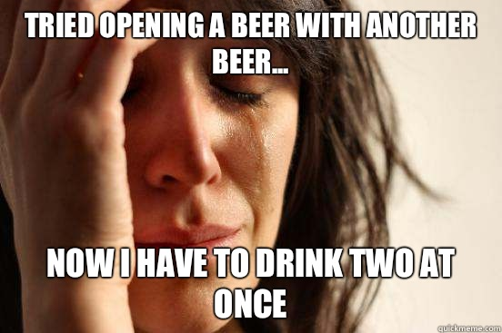 Tried opening a beer with another beer... Now I have to drink two at once - Tried opening a beer with another beer... Now I have to drink two at once  First World Problems