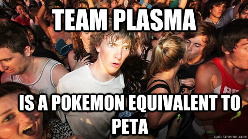 Team Plasma Is a pokemon equivalent to PETA - Team Plasma Is a pokemon equivalent to PETA  Sudden Clarity Clarence