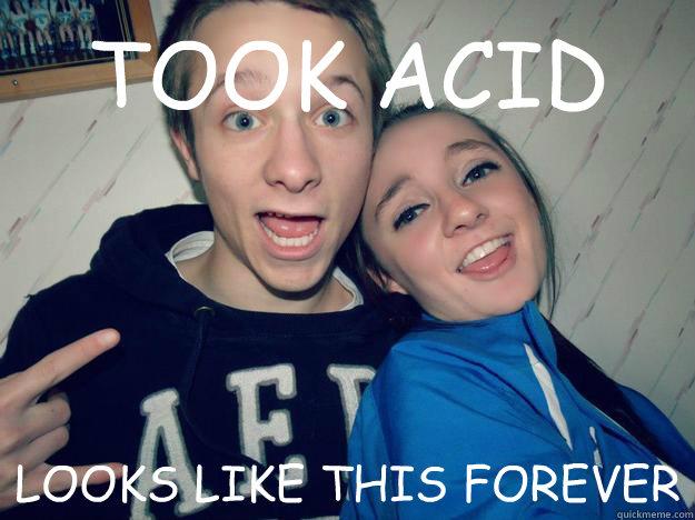 TOOK ACID LOOKS LIKE THIS FOREVER