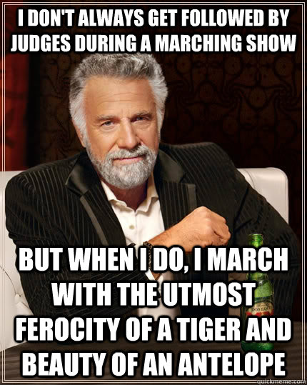 I don't always get followed by judges during a marching show but when I do, i march with the utmost ferocity of a tiger and beauty of an antelope - I don't always get followed by judges during a marching show but when I do, i march with the utmost ferocity of a tiger and beauty of an antelope  The Most Interesting Man In The World