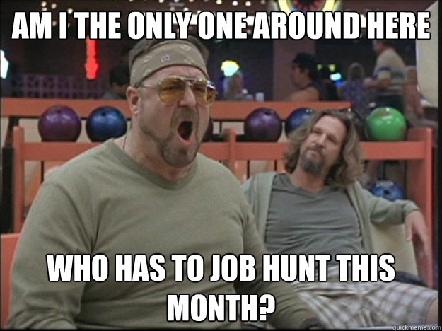 am i the only one around here who has to job hunt this month?   - am i the only one around here who has to job hunt this month?    Misc