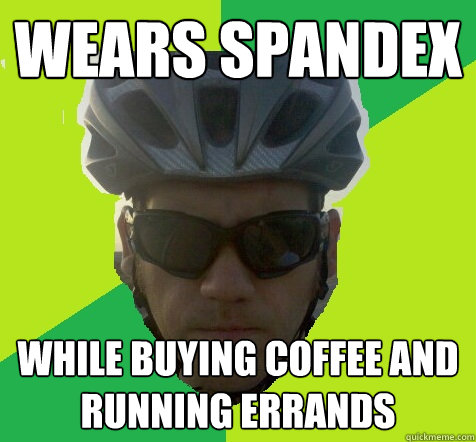 Wears Spandex while buying coffee and running errands
