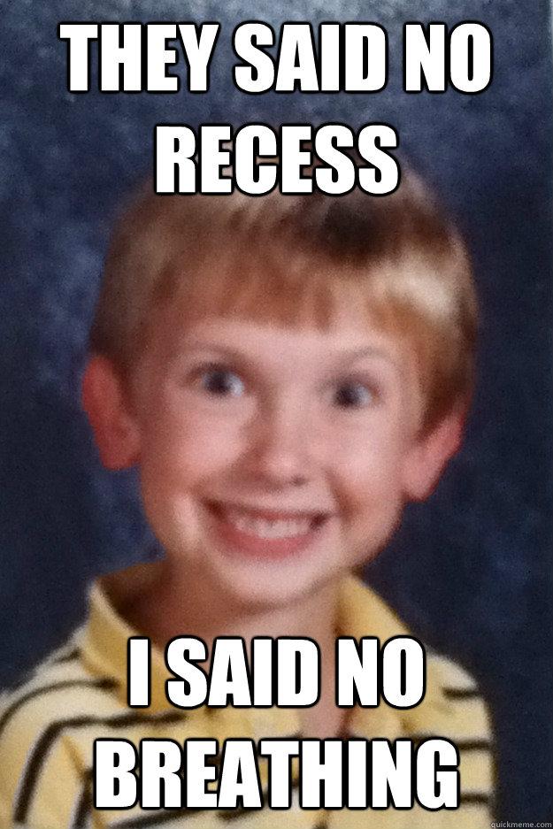 They said no recess I said no breathing