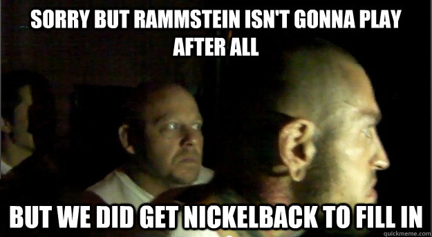 Sorry but Rammstein isn't gonna play after all But we did get Nickelback to fill in - Sorry but Rammstein isn't gonna play after all But we did get Nickelback to fill in  Two kind men