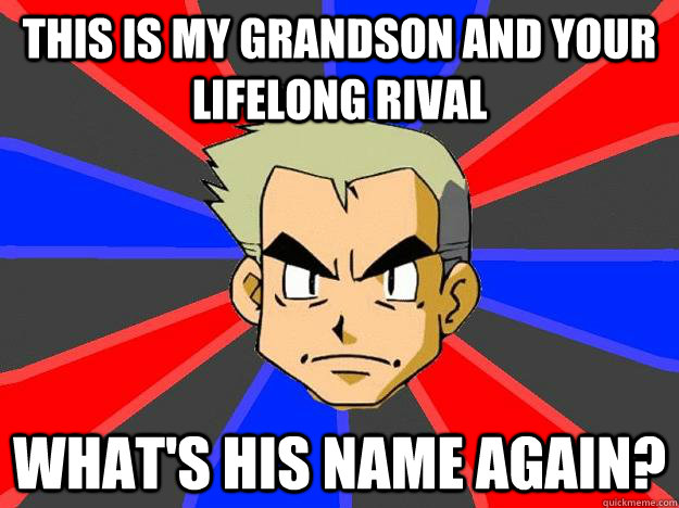 this is my grandson and your lifelong rival what's his name again? - this is my grandson and your lifelong rival what's his name again?  Professor Oak