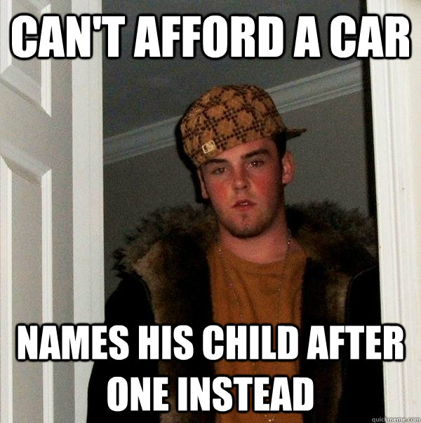 can't afford a car names his child after one instead - can't afford a car names his child after one instead  Scumbag Steve