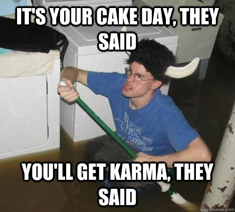 It's your cake day, they said You'll get karma, they said - It's your cake day, they said You'll get karma, they said  They said