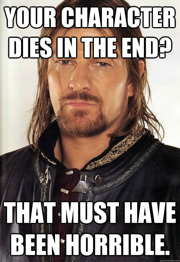 your character dies in the end? That must have been horrible.