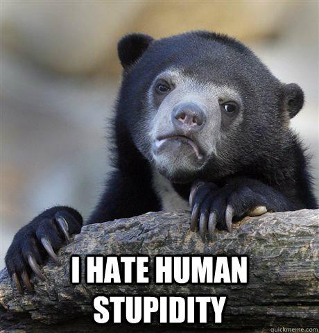I hate human stupidity  Confession Bear