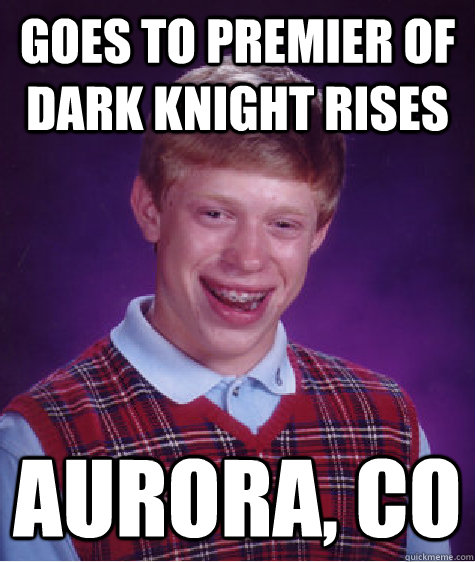 Goes to premier of dark knight rises Aurora, CO - Goes to premier of dark knight rises Aurora, CO  Bad Luck Brian