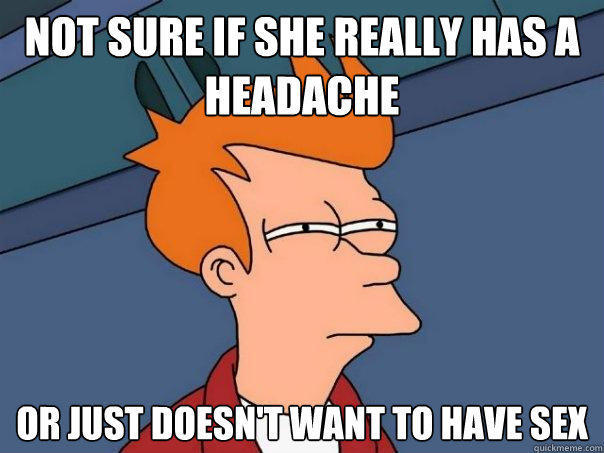 not sure if she really has a headache or just doesn't want to have sex - not sure if she really has a headache or just doesn't want to have sex  Futurama Fry