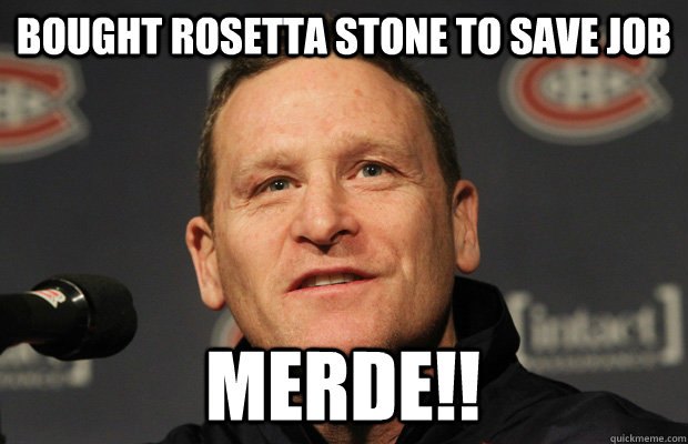 Bought Rosetta stone to save job merde!! - Bought Rosetta stone to save job merde!!  Dumbass Randy Cunneyworth