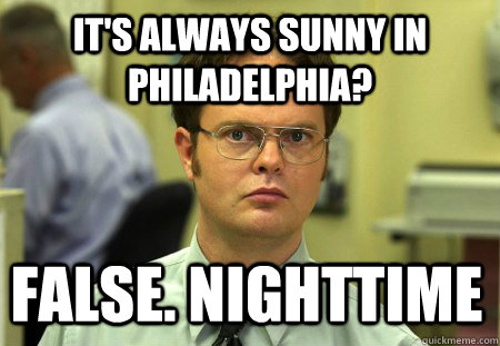 It's always sunny in philadelphia? False. Nighttime - It's always sunny in philadelphia? False. Nighttime  Dwight