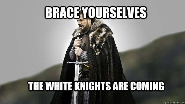 Brace yourselves the white knights are coming - Brace yourselves the white knights are coming  Ned stark winter is coming