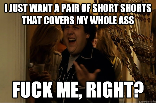 I just want a pair of short shorts that covers my whole ass Fuck Me, Right? - I just want a pair of short shorts that covers my whole ass Fuck Me, Right?  Fuck Me, Right