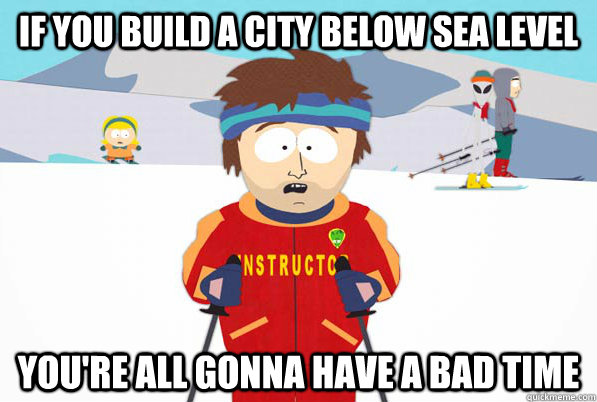 If you build a city below sea level You're all gonna have a bad time