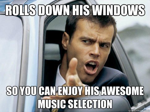 rolls down his windows so you can enjoy his awesome music selection  Asshole driver