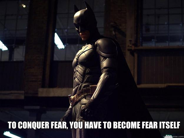 To Conquer Fear, You Have To Become Fear Itself