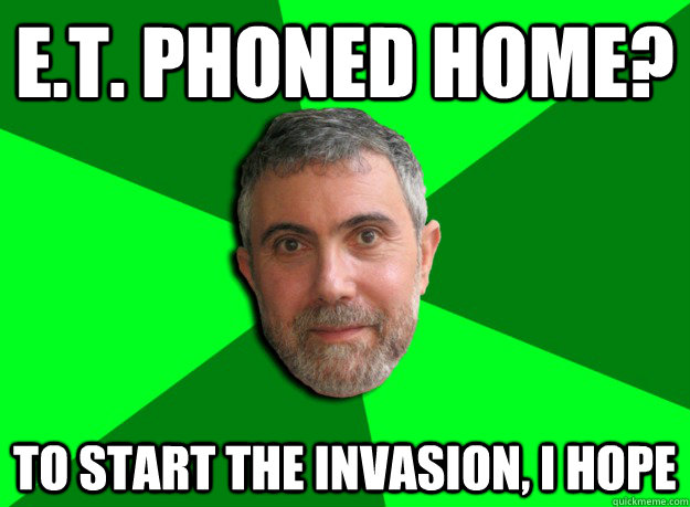 E.T. phoned home? To start the invasion, I hope - E.T. phoned home? To start the invasion, I hope  Advice Krugman