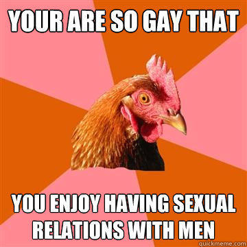 Your are so gay that You enjoy having sexual relations with men - Your are so gay that You enjoy having sexual relations with men  Anti-Joke Chicken