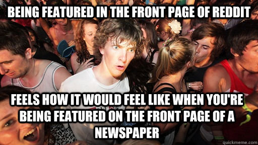 Being featured in the front page of reddit feels how it would feel like when you're being featured on the front page of a newspaper - Being featured in the front page of reddit feels how it would feel like when you're being featured on the front page of a newspaper  Sudden Clarity Clarence