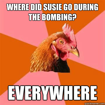 Where did susie go during the bombing? Everywhere - Where did susie go during the bombing? Everywhere  Anti-Joke Chicken