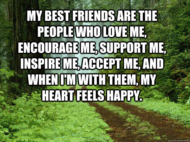 My best friends are the people who love me, encourage me, support me, inspire me, accept me, and when I'm with them, my heart feels happy.  Best Friends