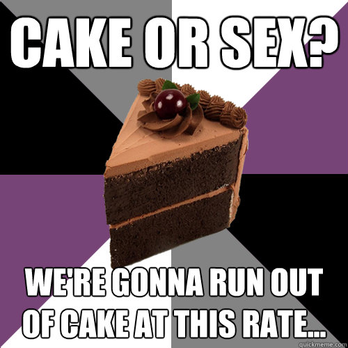 Cake or Sex? We're gonna run out of cake at this rate...  Asexual Cake