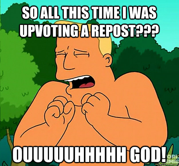 so all this time i was upvoting a repost??? ouuuuuhhhhh god!