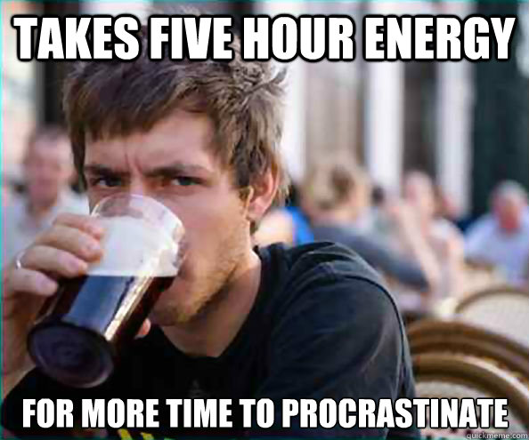 Takes five hour energy for more time to procrastinate - Takes five hour energy for more time to procrastinate  Lazy College Senior