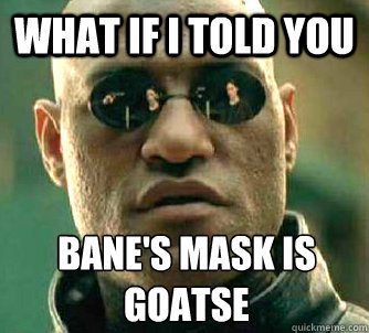 What if I told you BANE's mask is Goatse  - What if I told you BANE's mask is Goatse   What if I told you
