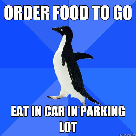 Order food to go Eat in car in parking lot - Order food to go Eat in car in parking lot  Socially Awkward Penguin