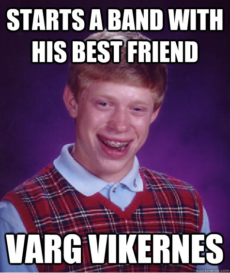 starts a band with his best friend varg vikernes - starts a band with his best friend varg vikernes  Bad Luck Brian