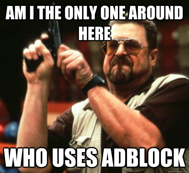 am I the only one around here who uses adblock - am I the only one around here who uses adblock  Angry Walter