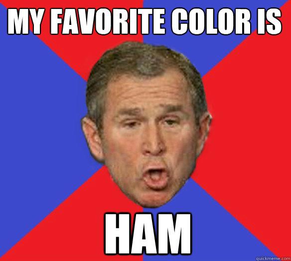 my favorite color is ham - my favorite color is ham  George Bushisms