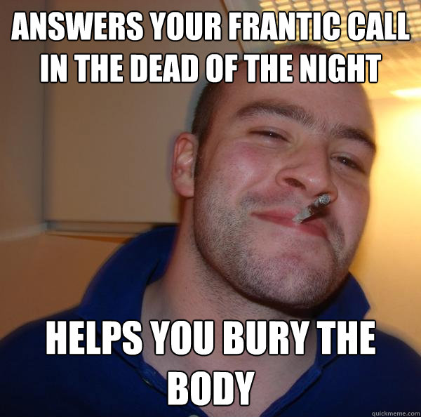 Answers your frantic call in the dead of the night Helps you bury the body - Answers your frantic call in the dead of the night Helps you bury the body  Misc