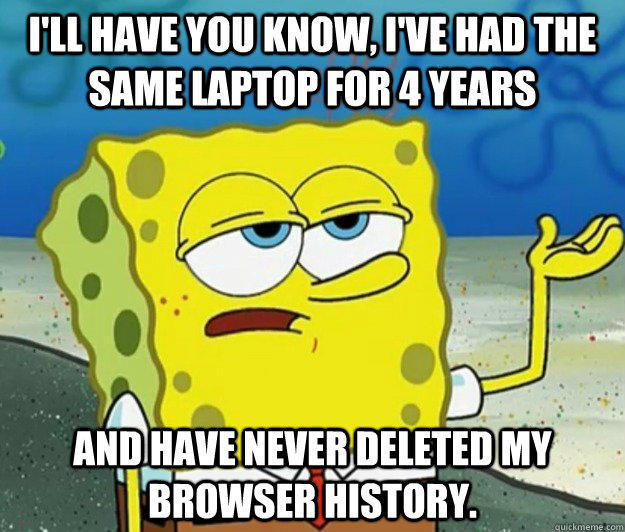 I'll have you know, I've had the same laptop for 4 years and have never deleted my browser history. - I'll have you know, I've had the same laptop for 4 years and have never deleted my browser history.  Tough Spongebob