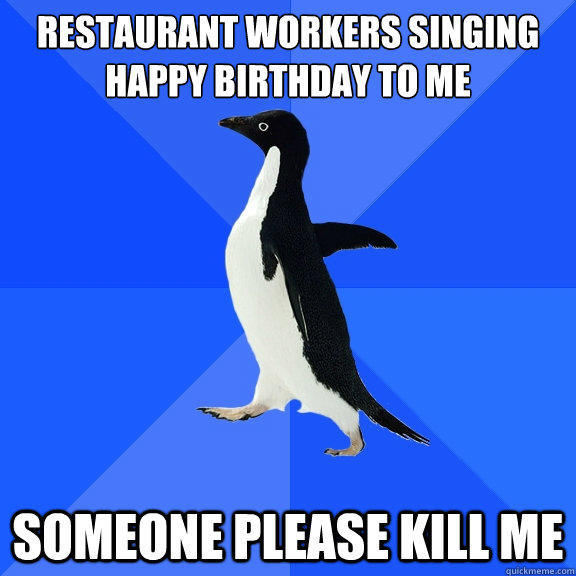 restaurant workers singing happy birthday to me  Someone please kill me - restaurant workers singing happy birthday to me  Someone please kill me  Socially Awkward Penguin
