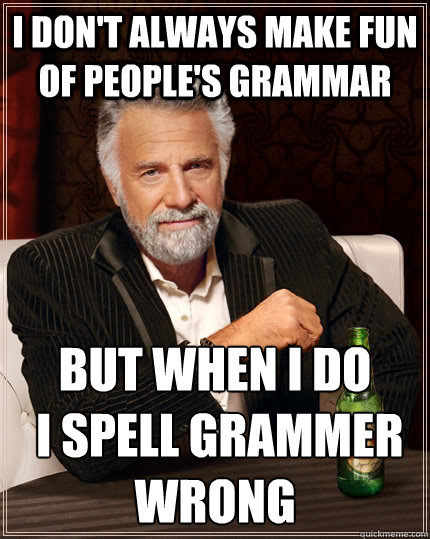 I don't always make fun of people's grammar but when I do  I spell grammer wrong  - I don't always make fun of people's grammar but when I do  I spell grammer wrong   The Most Interesting Man In The World