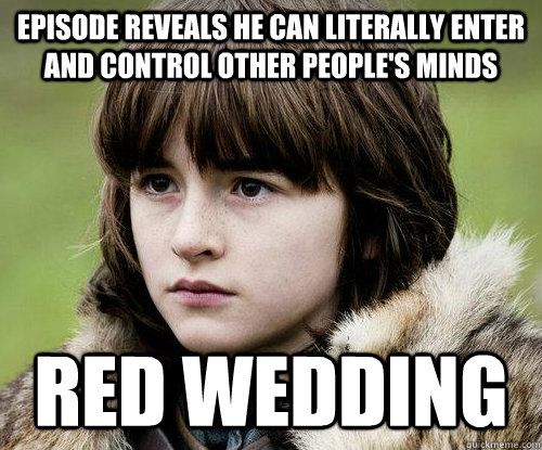 Episode reveals he can literally enter and control other people's minds Red wedding - Episode reveals he can literally enter and control other people's minds Red wedding  Bad Luck Bran Stark