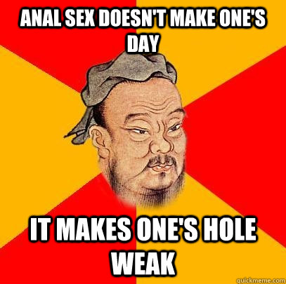 anal sex doesn't make one's dAY IT MAKES ONE'S HOLE WEAK  Confucius says
